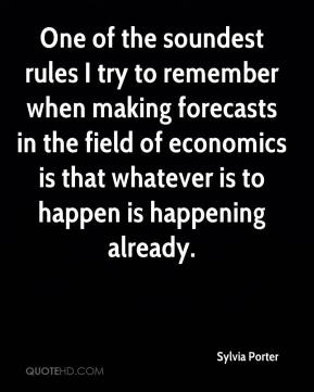 Sylvia Porter  - One of the soundest rules I try to remember when making forecasts in the field of economics is that whatever is to happen is happening already.