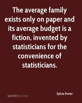 Sylvia Porter  - The average family exists only on paper and its average budget is a fiction, invented by statisticians for the convenience of statisticians.