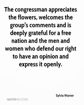 Sylvia Warner  - The congressman appreciates the flowers, welcomes the group's comments and is deeply grateful for a free nation and the men and women who defend our right to have an opinion and express it openly.