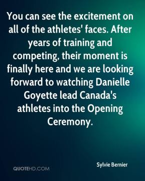 Sylvie Bernier  - You can see the excitement on all of the athletes' faces. After years of training and competing, their moment is finally here and we are looking forward to watching Danielle Goyette lead Canada's athletes into the Opening Ceremony.