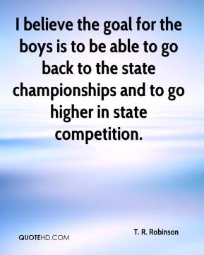 I believe the goal for the boys is to be able to go back to the state championships and to go higher in state competition.