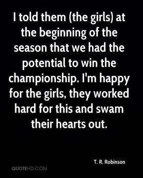 T. R. Robinson  - I told them (the girls) at the beginning of the season that we had the potential to win the championship. I'm happy for the girls, they worked hard for this and swam their hearts out.