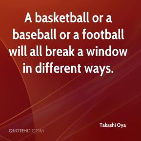 Takashi Oya  - A basketball or a baseball or a football will all break a window in different ways.