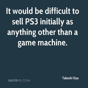 Takashi Oya  - It would be difficult to sell PS3 initially as anything other than a game machine.