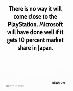 Takashi Oya  - There is no way it will come close to the PlayStation. Microsoft will have done well if it gets 10 percent market share in Japan.