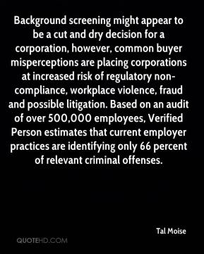 Tal Moise  - Background screening might appear to be a cut and dry decision for a corporation, however, common buyer misperceptions are placing corporations at increased risk of regulatory non-compliance, workplace violence, fraud and possible litigation. Based on an audit of over 500,000 employees, Verified Person estimates that current employer practices are identifying only 66 percent of relevant criminal offenses.