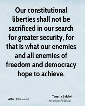 Our constitutional liberties shall not be sacrificed in our search for greater security, for that is what our enemies and all enemies of freedom and democracy hope to achieve.
