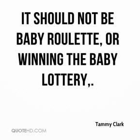 It should not be baby roulette, or winning the baby lottery.