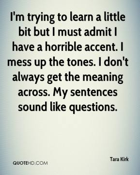 Tara Kirk  - I'm trying to learn a little bit but I must admit I have a horrible accent. I mess up the tones. I don't always get the meaning across. My sentences sound like questions.