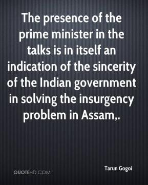 Tarun Gogoi  - The presence of the prime minister in the talks is in itself an indication of the sincerity of the Indian government in solving the insurgency problem in Assam.