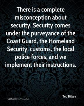 Ted Bilkey  - There is a complete misconception about security. Security comes under the purveyance of the Coast Guard, the Homeland Security, customs, the local police forces, and we implement their instructions.