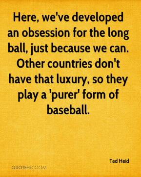 Ted Heid  - Here, we've developed an obsession for the long ball, just because we can. Other countries don't have that luxury, so they play a 'purer' form of baseball.