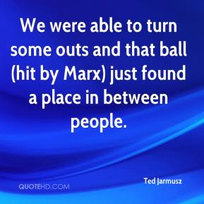 Ted Jarmusz  - We were able to turn some outs and that ball (hit by Marx) just found a place in between people.