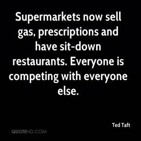 Ted Taft  - Supermarkets now sell gas, prescriptions and have sit-down restaurants. Everyone is competing with everyone else.