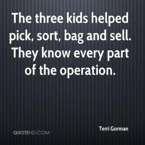 Terri Gorman  - The three kids helped pick, sort, bag and sell. They know every part of the operation.