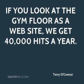 Terry O'Connor  - If you look at the gym floor as a Web site, we get 40,000 hits a year.