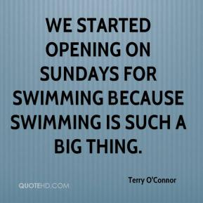 Terry O'Connor  - We started opening on Sundays for swimming because swimming is such a big thing.