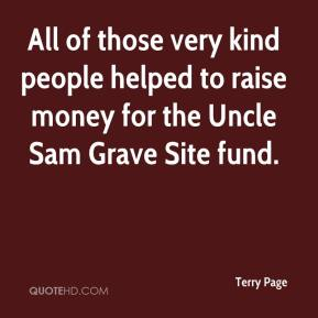 Terry Page  - All of those very kind people helped to raise money for the Uncle Sam Grave Site fund.