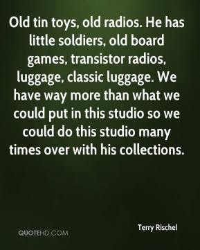 Terry Rischel  - Old tin toys, old radios. He has little soldiers, old board games, transistor radios, luggage, classic luggage. We have way more than what we could put in this studio so we could do this studio many times over with his collections.