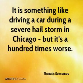 It is something like driving a car during a severe hail storm in Chicago - but it's a hundred times worse.
