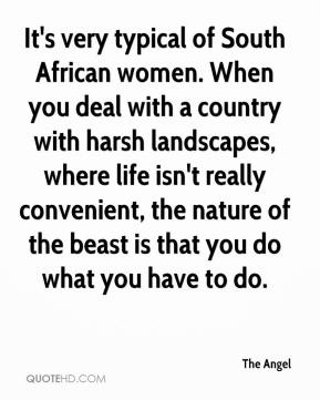 The Angel  - It's very typical of South African women. When you deal with a country with harsh landscapes, where life isn't really convenient, the nature of the beast is that you do what you have to do.