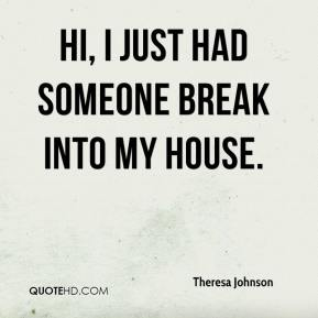 Theresa Johnson  - Hi, I just had someone break into my house.