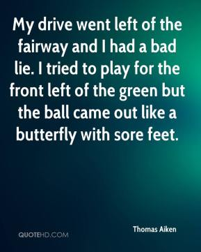 My drive went left of the fairway and I had a bad lie. I tried to play for the front left of the green but the ball came out like a butterfly with sore feet.