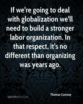 Thomas Conway  - If we're going to deal with globalization we'll need to build a stronger labor organization. In that respect, it's no different than organizing was years ago.