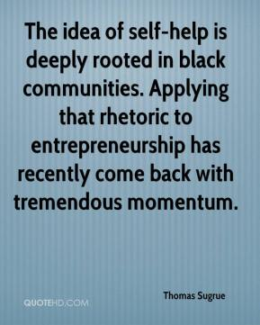 Thomas Sugrue  - The idea of self-help is deeply rooted in black communities. Applying that rhetoric to entrepreneurship has recently come back with tremendous momentum.