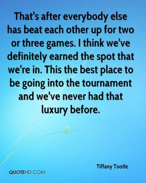 Tiffany Tootle  - That's after everybody else has beat each other up for two or three games. I think we've definitely earned the spot that we're in. This the best place to be going into the tournament and we've never had that luxury before.