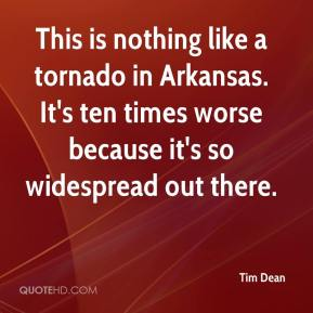 Tim Dean  - This is nothing like a tornado in Arkansas. It's ten times worse because it's so widespread out there.