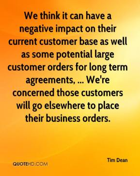 We think it can have a negative impact on their current customer base as well as some potential large customer orders for long term agreements, ... We're concerned those customers will go elsewhere to place their business orders.