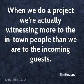 Tim Knopps  - When we do a project we're actually witnessing more to the in-town people than we are to the incoming guests.