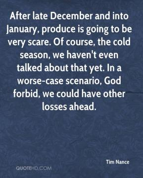Tim Nance  - After late December and into January, produce is going to be very scare. Of course, the cold season, we haven't even talked about that yet. In a worse-case scenario, God forbid, we could have other losses ahead.