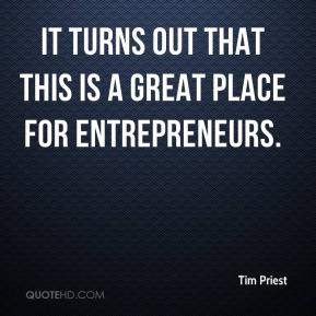 Tim Priest  - It turns out that this is a great place for entrepreneurs.