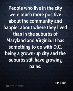 Tim Priest  - People who live in the city were much more positive about the community and happier about where they lived than in the suburbs of Maryland and Virginia. It has something to do with D.C. being a grown-up city and the suburbs still have growing pains.