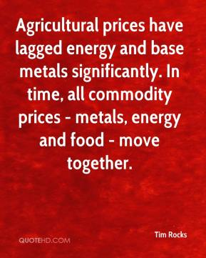 Tim Rocks  - Agricultural prices have lagged energy and base metals significantly. In time, all commodity prices - metals, energy and food - move together.