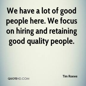 Tim Roewe  - We have a lot of good people here. We focus on hiring and retaining good quality people.