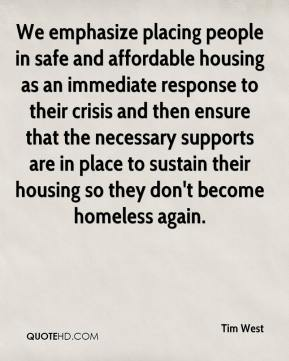 Tim West  - We emphasize placing people in safe and affordable housing as an immediate response to their crisis and then ensure that the necessary supports are in place to sustain their housing so they don't become homeless again.