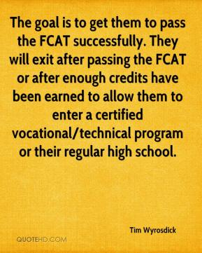 Tim Wyrosdick  - The goal is to get them to pass the FCAT successfully. They will exit after passing the FCAT or after enough credits have been earned to allow them to enter a certified vocational/technical program or their regular high school.