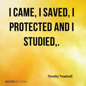Timothy Treadwell  - I came, I saved, I protected and I studied.