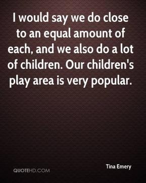 Tina Emery  - I would say we do close to an equal amount of each, and we also do a lot of children. Our children's play area is very popular.