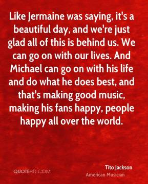Tito Jackson - Like Jermaine was saying, it's a beautiful day, and we're just glad all of this is behind us. We can go on with our lives. And Michael can go on with his life and do what he does best, and that's making good music, making his fans happy, people happy all over the world.