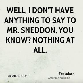 Well, I don't have anything to say to Mr. Sneddon, you know? Nothing at all.
