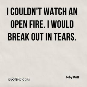 Toby Britt  - I couldn't watch an open fire. I would break out in tears.