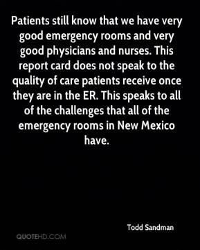 Todd Sandman  - Patients still know that we have very good emergency rooms and very good physicians and nurses. This report card does not speak to the quality of care patients receive once they are in the ER. This speaks to all of the challenges that all of the emergency rooms in New Mexico have.