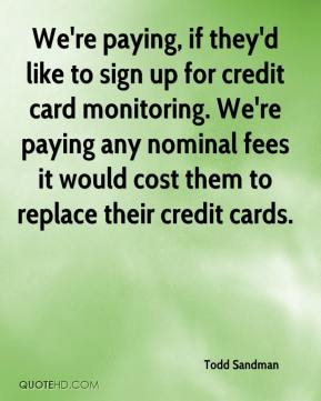 Todd Sandman  - We're paying, if they'd like to sign up for credit card monitoring. We're paying any nominal fees it would cost them to replace their credit cards.