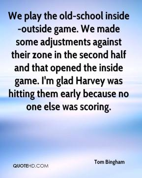 Tom Bingham  - We play the old-school inside-outside game. We made some adjustments against their zone in the second half and that opened the inside game. I'm glad Harvey was hitting them early because no one else was scoring.