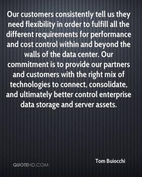 Our customers consistently tell us they need flexibility in order to fulfill all the different requirements for performance and cost control within and beyond the walls of the data center. Our commitment is to provide our partners and customers with the right mix of technologies to connect, consolidate, and ultimately better control enterprise data storage and server assets.