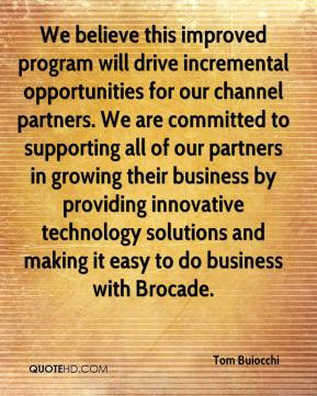 Tom Buiocchi  - We believe this improved program will drive incremental opportunities for our channel partners. We are committed to supporting all of our partners in growing their business by providing innovative technology solutions and making it easy to do business with Brocade.